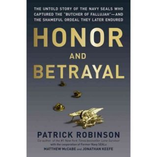 """Honor and Betrayal: The Untold Story of the Navy SEALs Who Captured the """"Butcher of Fallujah"""" and the Shameful Ordeal They Later Endured"""