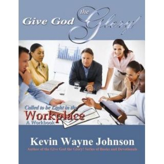Give God the Glory! Called to Be Light in the Workplace   A Workbook